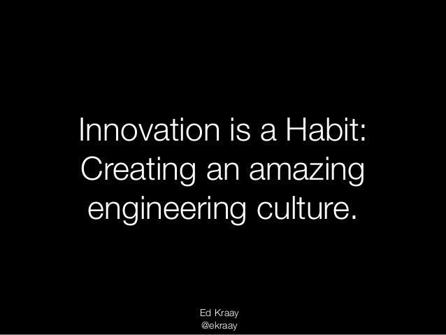 Innovation is a Habit: Creating an amazing engineering culture. Ed Kraay @ekraay