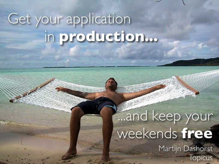 Get your application      in production...                    ...and keep your                weekends free               ...