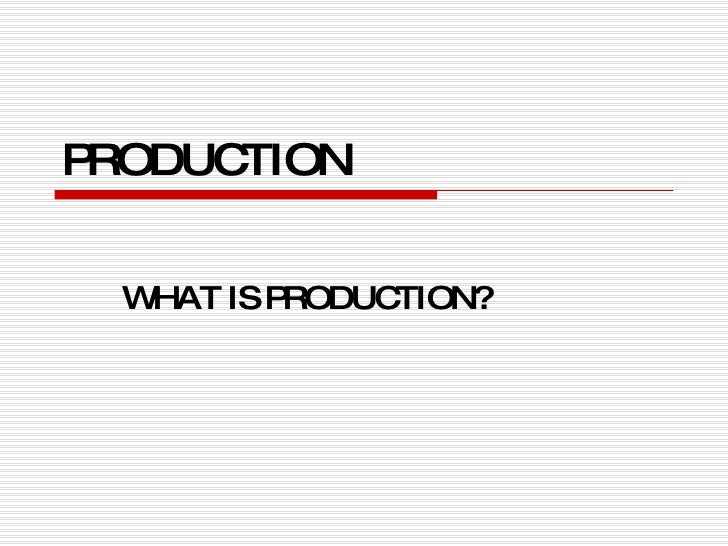 PRODUCTION WHAT IS PRODUCTION?