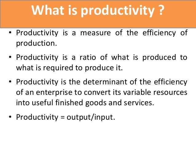 What is productivity ?• Productivity is a measure of the efficiency of  production.• Productivity is a ratio of what is pr...