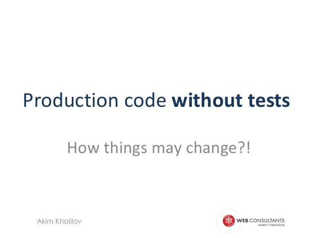 Production code without tests         How things may change?! Akim Khalilov
