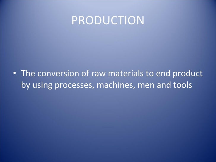PRODUCTION <ul><li>The conversion of raw materials to end product by using processes, machines, men and tools  </li></ul>