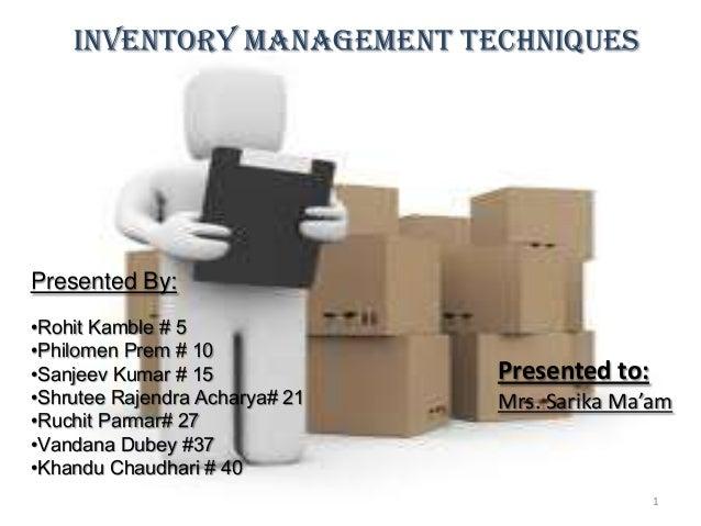 :Inventory Management techniquesPresented By:•Rohit Kamble # 5•Philomen Prem # 10•Sanjeev Kumar # 15•Shrutee Rajendra Acha...