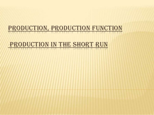PRODUCTION, PRODUCTION FUNCTION PRODUCTION IN THE SHORT RUN