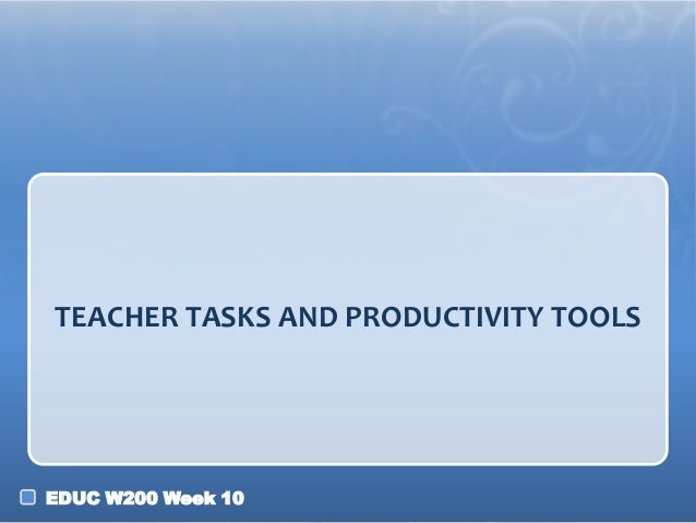 TEACHER TASKS AND PRODUCTIVITY TOOLS  EDUC W200 Week 10