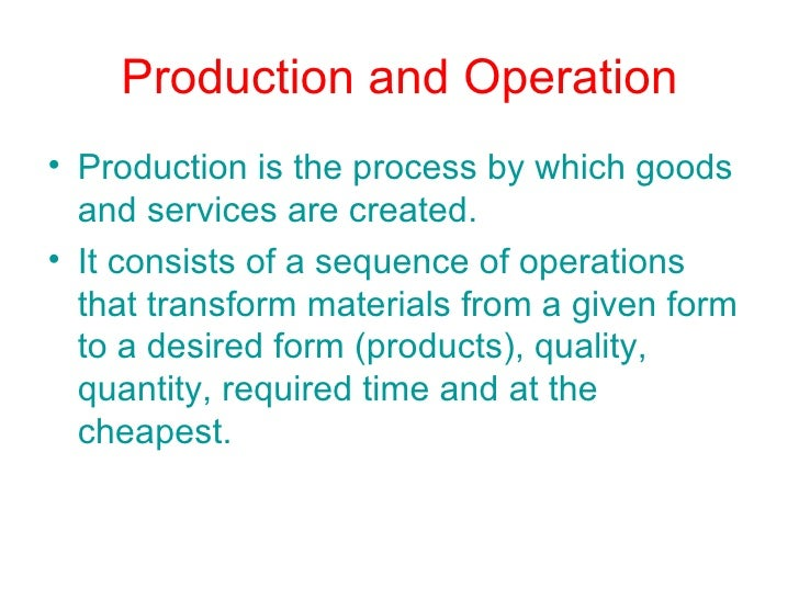 Production and Operation <ul><li>Production is the process by which goods and services are created. </li></ul><ul><li>It c...