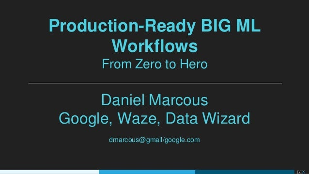 Production ready big ml workflows from zero to hero daniel