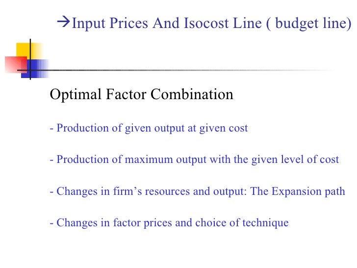 <ul><li>Input Prices And Isocost Line ( budget line)  </li></ul><ul><li>Optimal Factor Combination </li></ul><ul><li>- Pro...