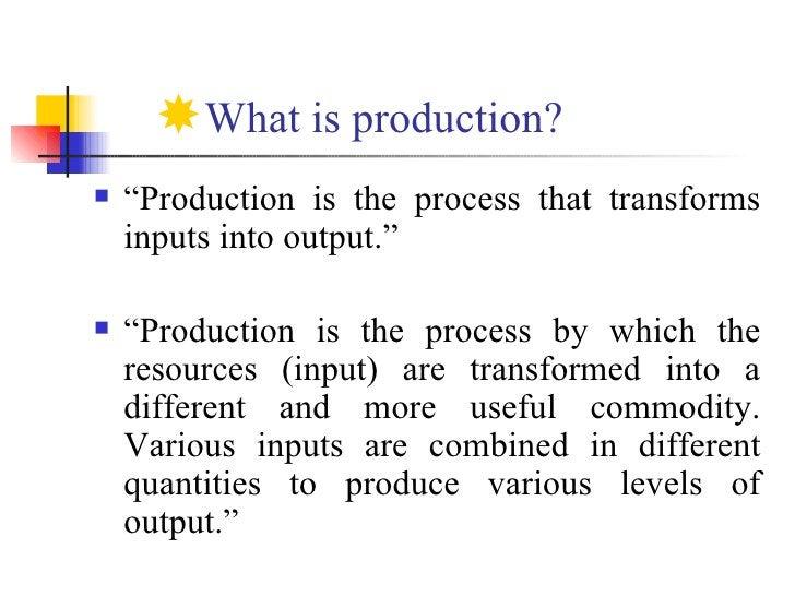 "<ul><li>What is production? </li></ul><ul><li>"" Production is the process that transforms inputs into output."" </li></ul><..."
