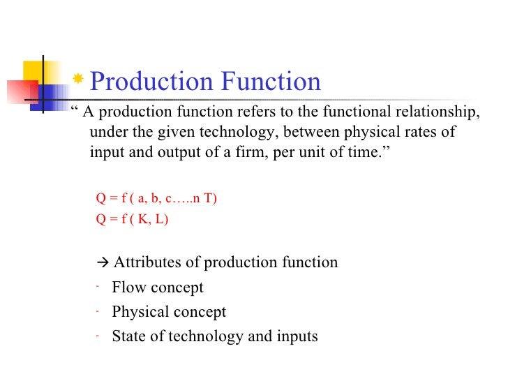 """<ul><li>Production Function </li></ul><ul><li>""""  A production function refers to the functional relationship, under the gi..."""