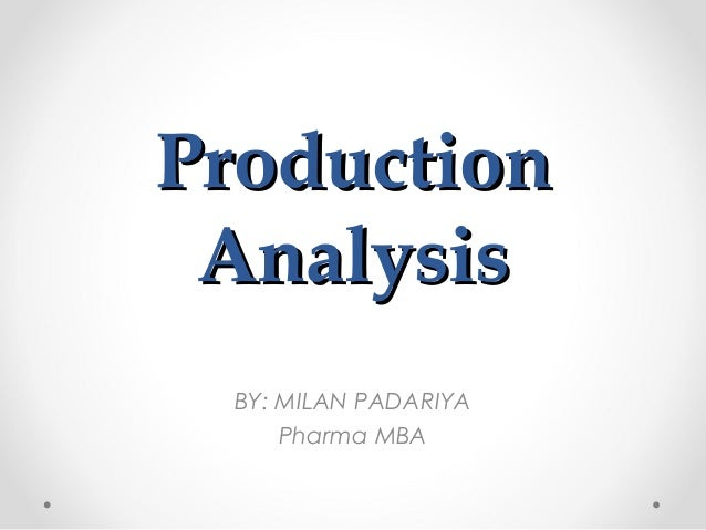 Production Analysis BY: MILAN PADARIYA Pharma MBA