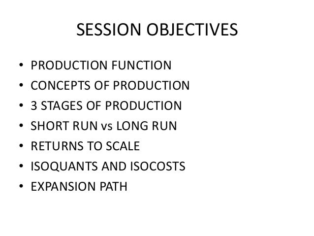 SESSION OBJECTIVES • • • • • • •  PRODUCTION FUNCTION CONCEPTS OF PRODUCTION 3 STAGES OF PRODUCTION SHORT RUN vs LONG RUN ...
