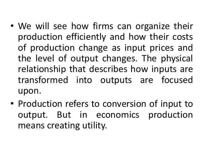• We will see how firms can organize their production efficiently and how their costs of production change as input prices...