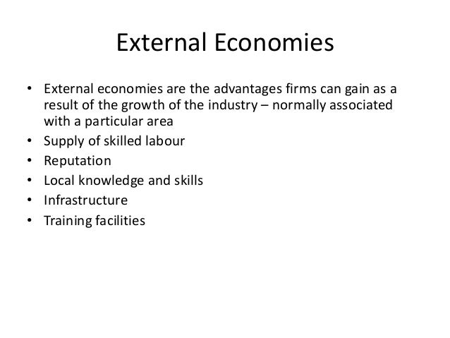 External economies • These occur when an industry develops in a certain area: • Pool of trained workers • Ancillary servic...