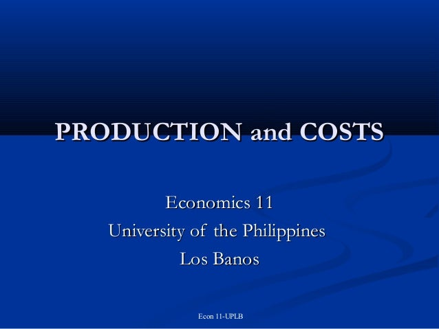 PRODUCTION and COSTS Economics 11 University of the Philippines Los Banos Econ 11-UPLB