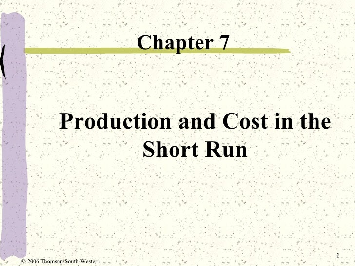 Production and Cost in the Short Run <ul><li>Chapter 7 </li></ul>© 2006 Thomson/South-Western