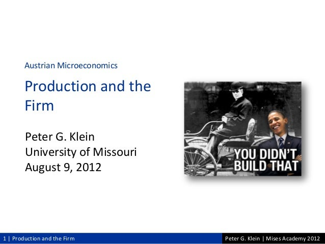Peter G. Klein | Mises Academy 20121 | Production and the FirmPeter G. KleinUniversity of MissouriAugust 9, 2012Austrian M...