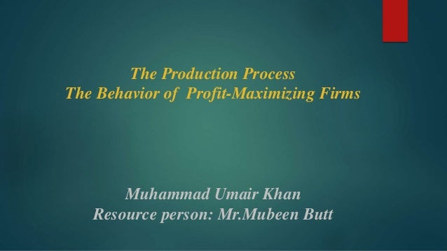 The Production Process The Behavior of Profit-Maximizing Firms Muhammad Umair Khan Resource person: Mr.Mubeen Butt
