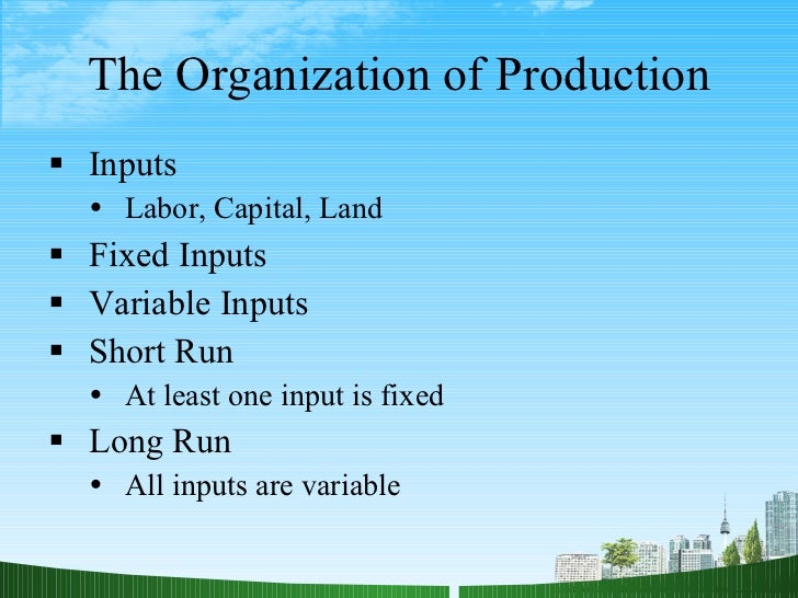 The Organization of Production <ul><li>Inputs </li></ul><ul><ul><li>Labor, Capital, Land </li></ul></ul><ul><li>Fixed Inpu...