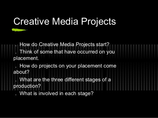 Creative Media Projects . How do Creative Media Projects start? . Think of some that have occurred on youplacement. . How ...