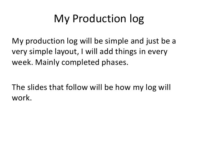 My Production logMy production log will be simple and just be avery simple layout, I will add things in everyweek. Mainly ...