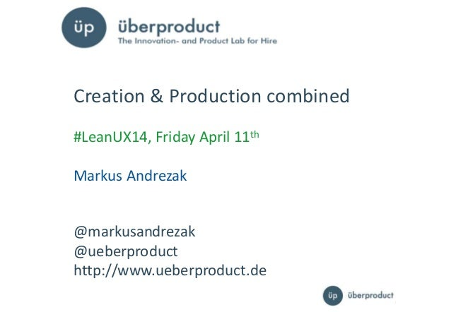 11 @markusandrezak @ueberproduct http://www.ueberproduct.de Creation & Production combined #LeanUX14, Friday April 11th Ma...