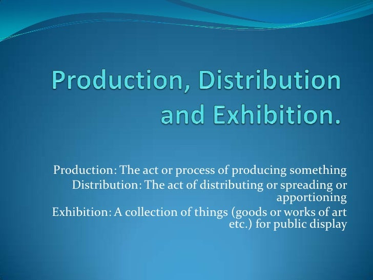 Production, Distribution and Exhibition.<br />Production: The act or process of producing something<br />Distribution: The...