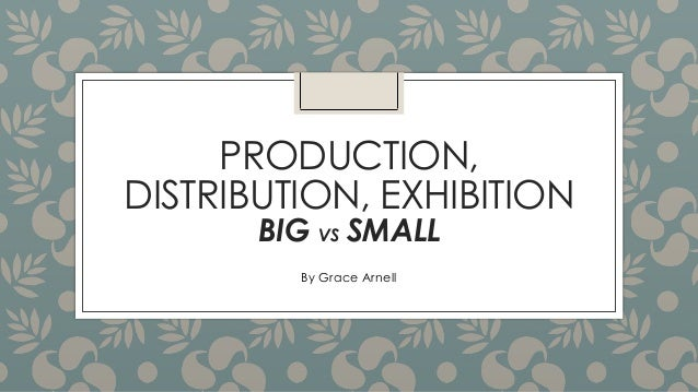 PRODUCTION, DISTRIBUTION, EXHIBITION BIG VS SMALL By Grace Arnell