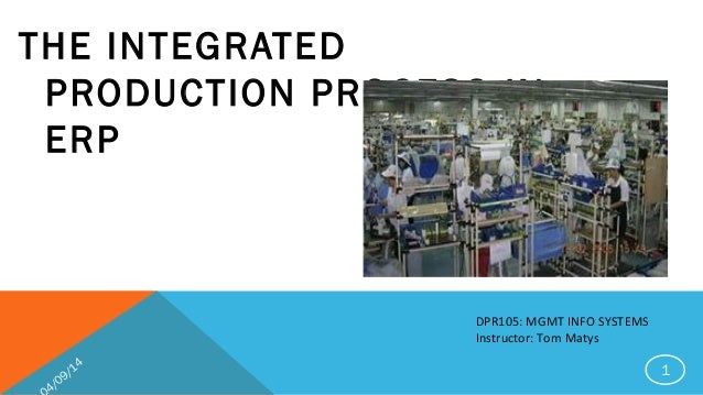 THE INTEGRATED PRODUCTION PROCESS IN ERP DPR105: MGMT INFO SYSTEMS Instructor: Tom Matys 4/09/14 1