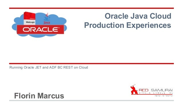 Florin Marcus Running Oracle JET and ADF BC REST on Cloud Oracle Java Cloud Production Experiences