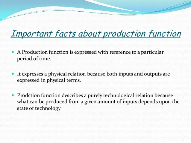 TYPES OF PRODUCTION FUNCTION The nature of production function, ie.how output varies with change in the quantity of inputs...
