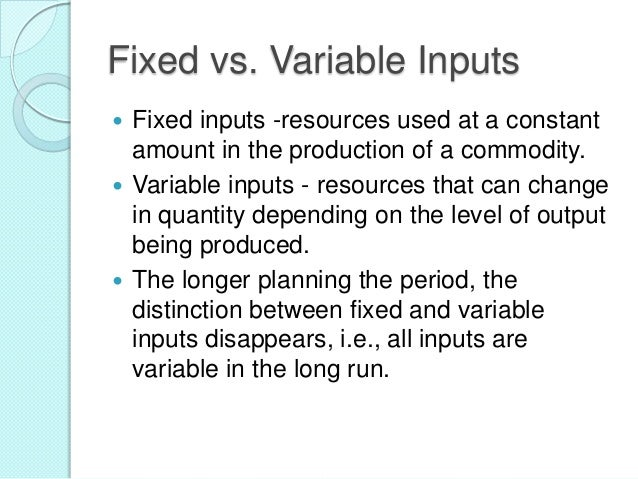 Fixed vs. Variable Inputs Fixed inputs -resources used at a constant amount in the production of a commodity.  Variable i...