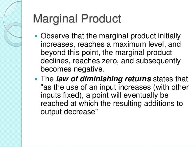 Marginal Product Observe that the marginal product initially increases, reaches a maximum level, and beyond this point, th...