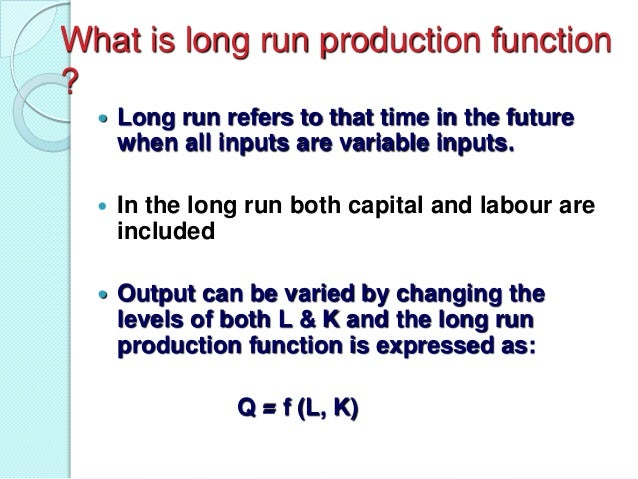 What is long run production function ?   Long run refers to that time in the future when all inputs are variable inputs. ...