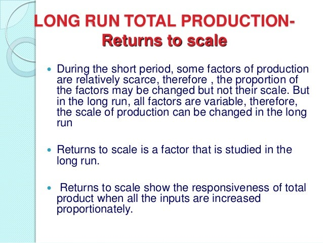 LONG RUN TOTAL PRODUCTIONReturns to scale   During the short period, some factors of production are relatively scarce, th...