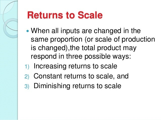 Returns to Scale When all inputs are changed in the same proportion (or scale of production is changed),the total product ...