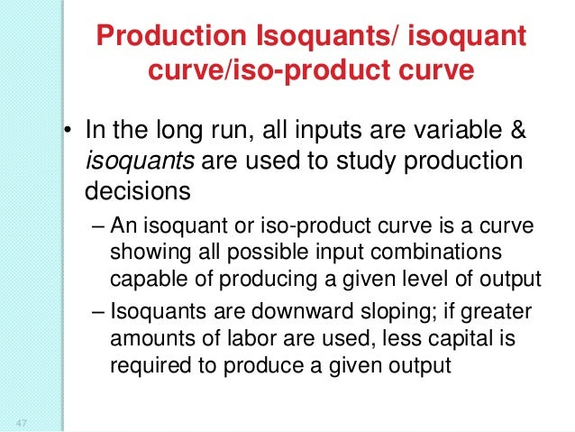 Production Isoquants/ isoquant curve/iso-product curve • In the long run, all inputs are variable & isoquants are used to ...