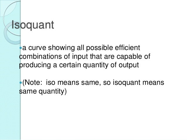 Isoquant a  curve showing all possible efficient combinations of input that are capable of producing a certain quantity o...