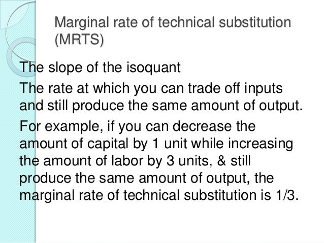 Marginal Rate of Technical Substitution (MRTS) or slope of an isoquant ΔK/ΔL = the  - MPL/MPK  negative of the ratio of ...