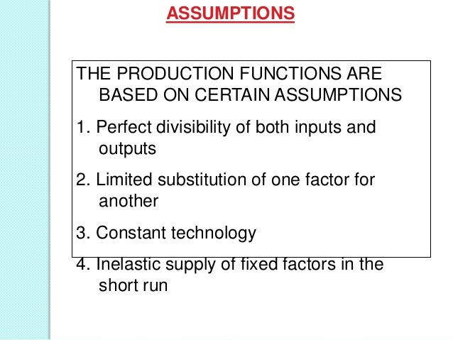 ASSUMPTIONS  THE PRODUCTION FUNCTIONS ARE BASED ON CERTAIN ASSUMPTIONS  1. Perfect divisibility of both inputs and outputs...