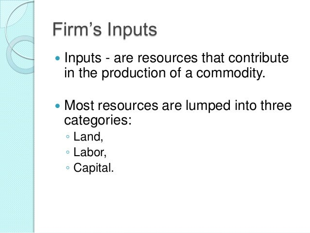 Firm's Inputs   Inputs - are resources that contribute in the production of a commodity.    Most resources are lumped in...