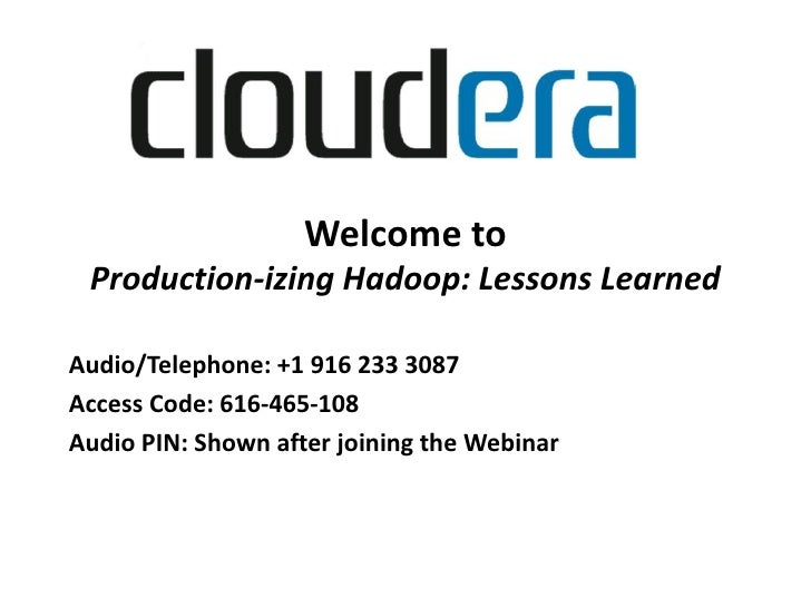 Welcome to Production-izing Hadoop: Lessons LearnedAudio/Telephone: +1 916 233 3087Access Code: 616-465-108Audio PIN: Show...
