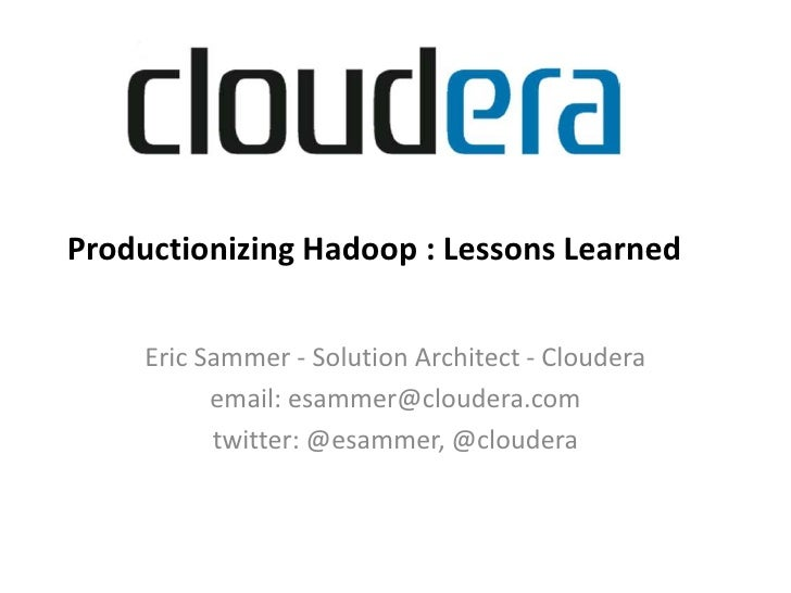 Productionizing Hadoop : Lessons Learned<br />Eric Sammer - Solution Architect - Cloudera<br />email: esammer@cloudera.com...
