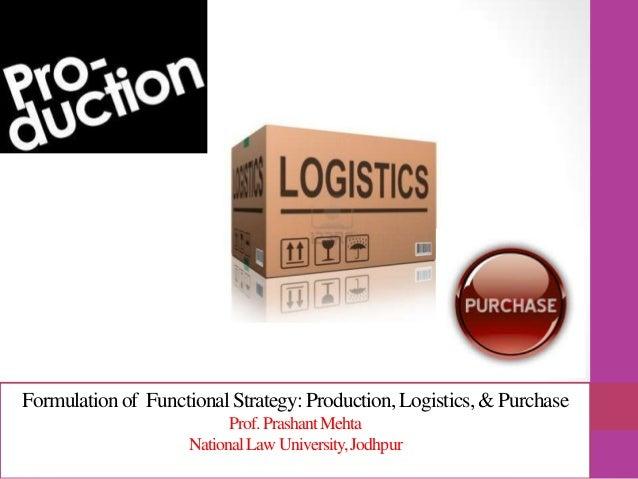 Formulationof FunctionalStrategy:Production,Logistics, & Purchase Prof.PrashantMehta NationalLawUniversity,Jodhpur