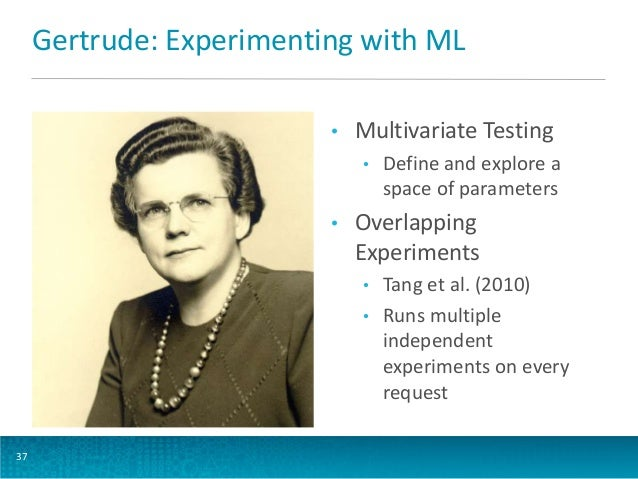 Gertrude: Experimenting with ML •  Multivariate Testing •  •  Overlapping Experiments • •  37  Define and explore a space ...