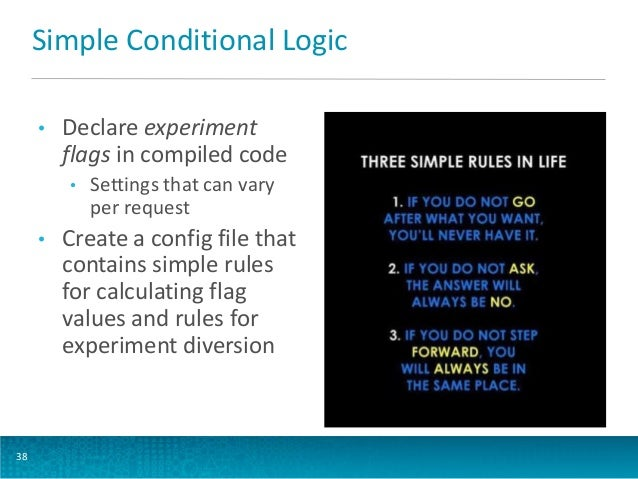 Simple Conditional Logic •  Declare experiment flags in compiled code •  •  38  Settings that can vary per request  Create...