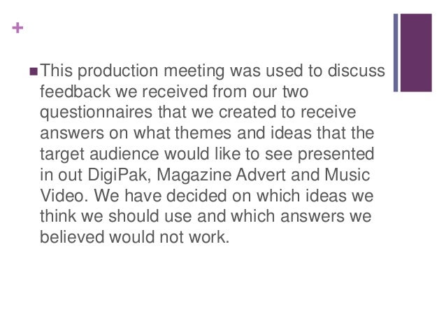 + This production meeting was used to discuss feedback we received from our two questionnaires that we created to receive...