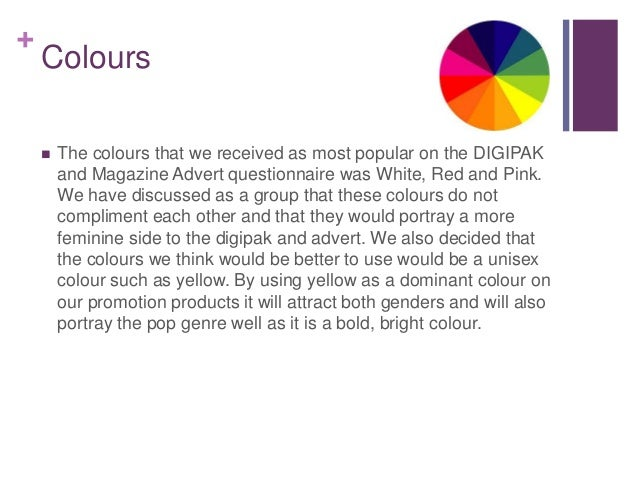 + Colours  The colours that we received as most popular on the DIGIPAK and Magazine Advert questionnaire was White, Red a...