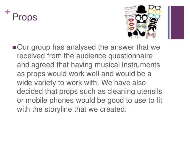 + Props Our group has analysed the answer that we received from the audience questionnaire and agreed that having musical...