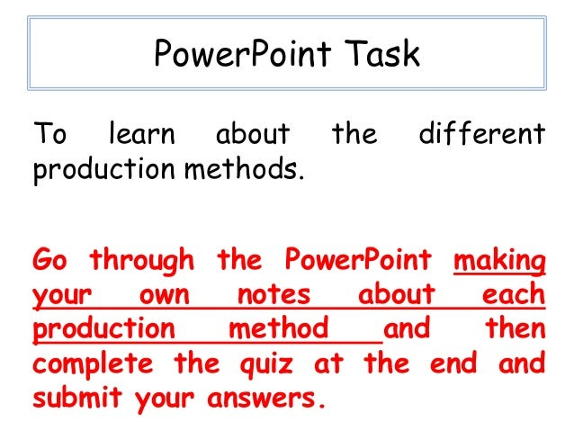PowerPoint TaskTo learn about the      differentproduction methods.Go through the PowerPoint makingyour   own    notes  ab...
